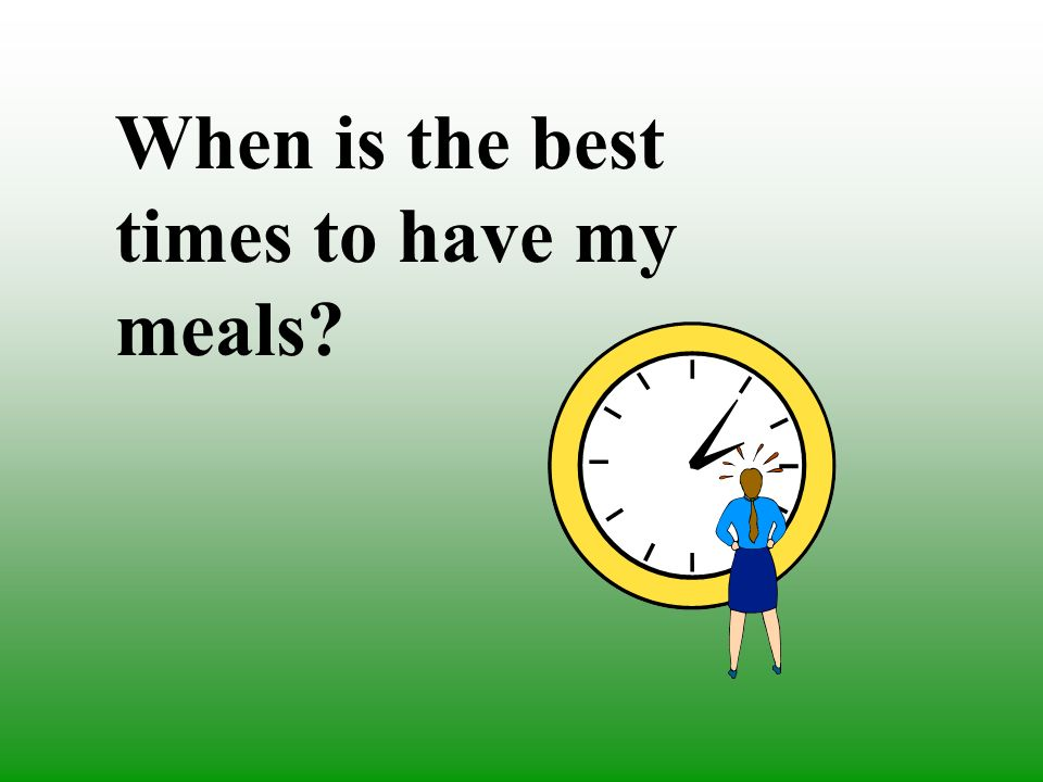 When is the best times to have my meals?
