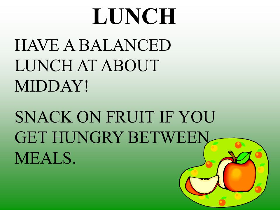 LUNCH HAVE A BALANCED LUNCH AT ABOUT MIDDAY! SNACK ON FRUIT IF YOU GET HUNGRY BETWEEN MEALS.