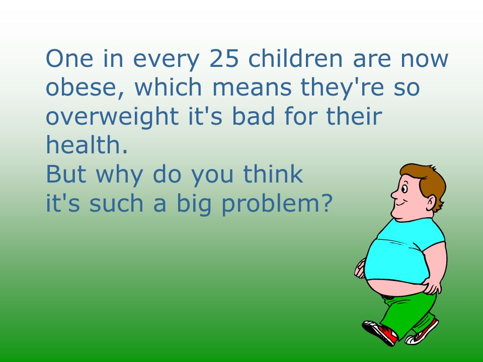 One in every 25 children are now obese, which means they're so overweight it's bad for their health. But why do you think it's such a big problem?
