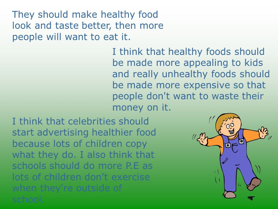 They should make healthy food look and taste better, then more people will want to eat it. I think that healthy foods should be made more appealing to