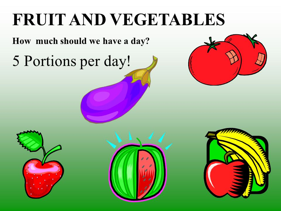FRUIT AND VEGETABLES How much should we have a day? 5 Portions per day!