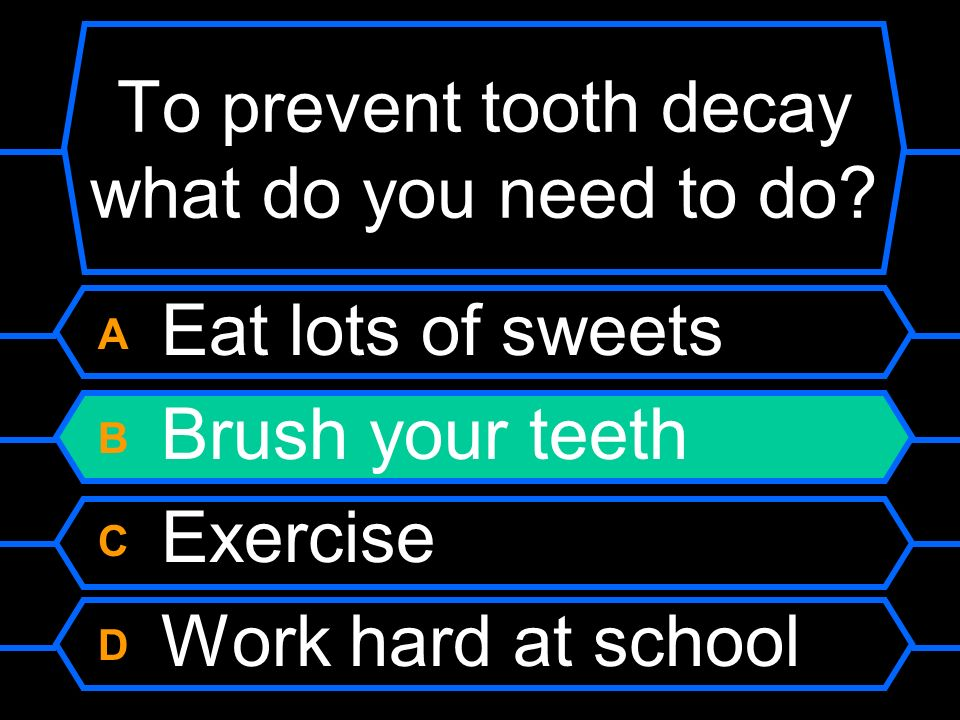 To prevent tooth decay what do you need to do? A Eat lots of sweets B Brush your teeth C Exercise D Work hard at school