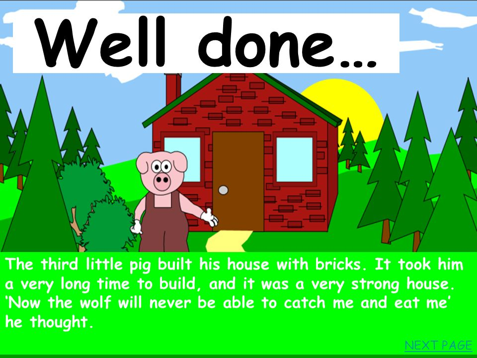 After a while the third pig met a man who had lots of bricks. ¨Can I please have some bricks to build a house?¨ said the little pig. ¨Of course¨ said