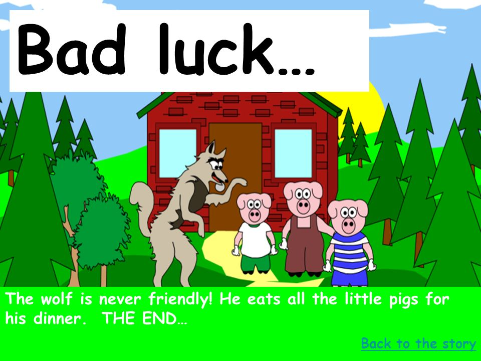 Well done… No, no, said the little pig.