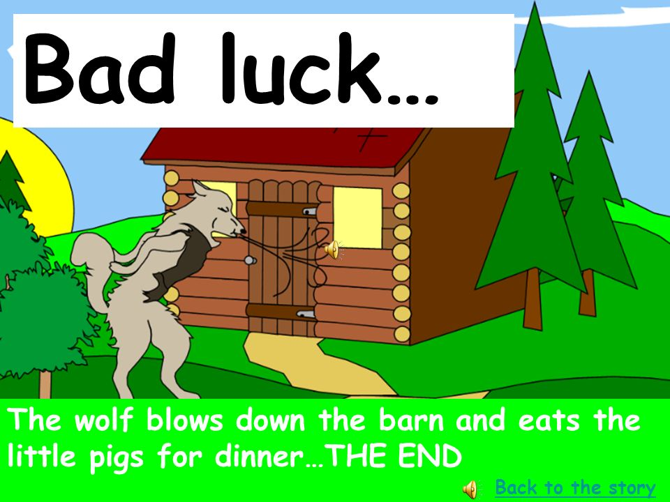 Well done… One day the mother pig sent the three little pigs off to work, and to build their own house to live in… NEXT PAGE