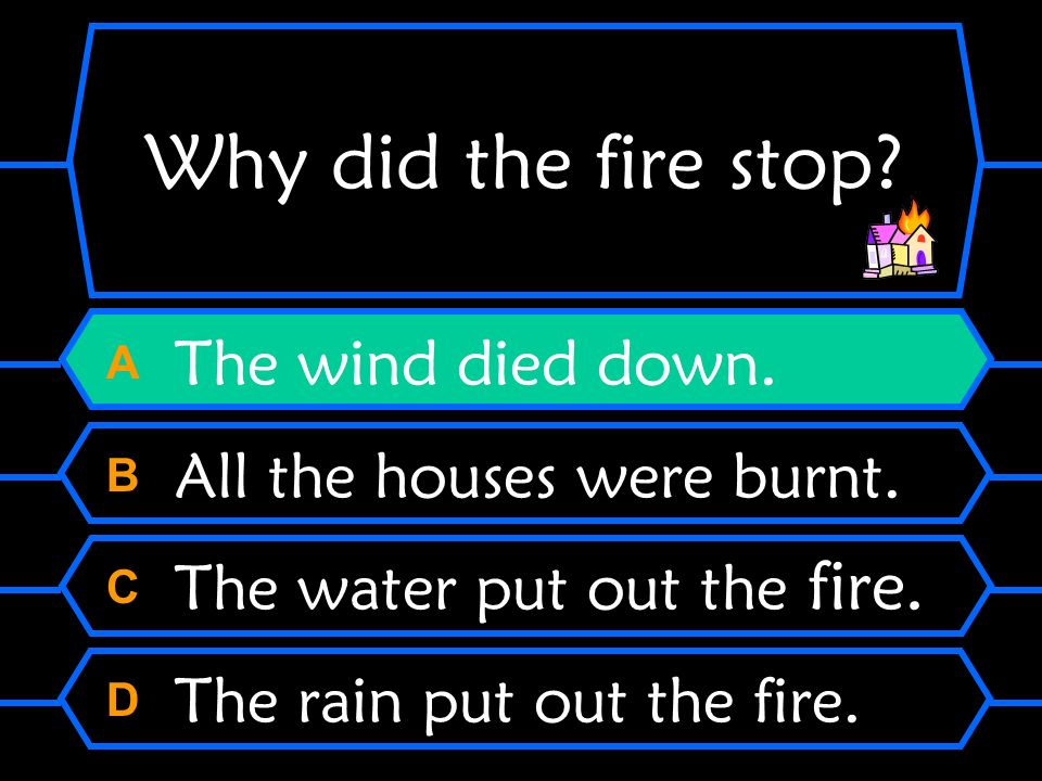 Why did the fire stop? A The wind died down. B All the houses were burnt. C The water put out the fire. D The rain put out the fire.