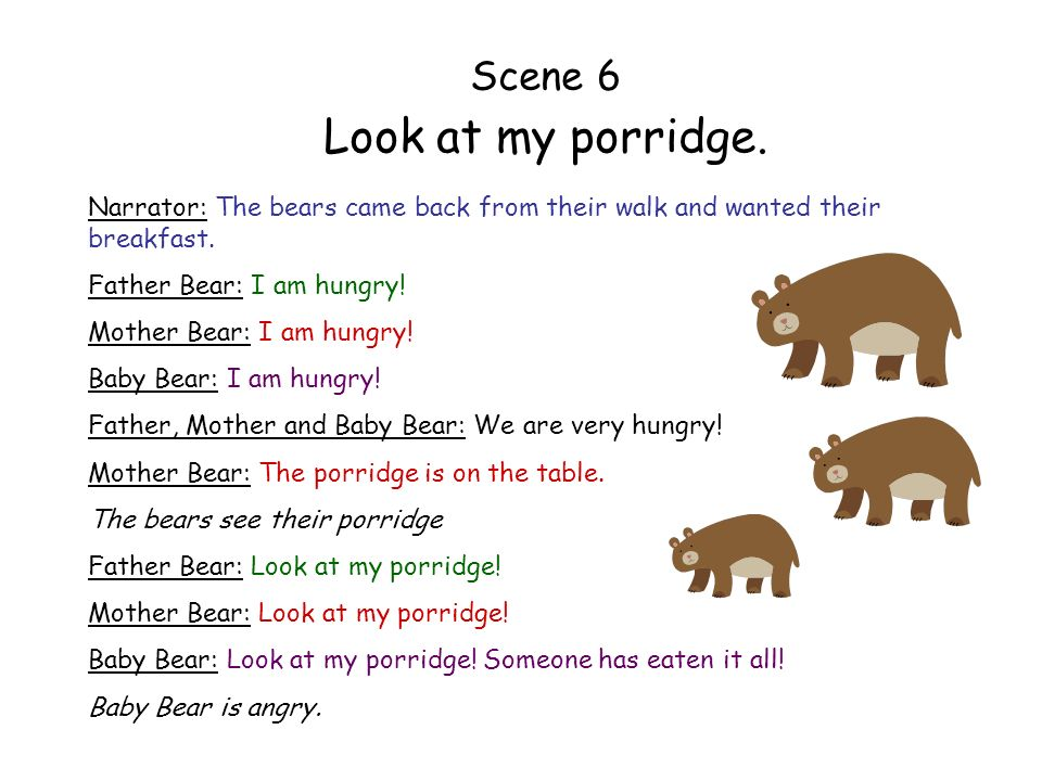 Scene 6 Look at my porridge. Narrator: The bears came back from their walk and wanted their breakfast. Father Bear: I am hungry! Mother Bear: I am hun