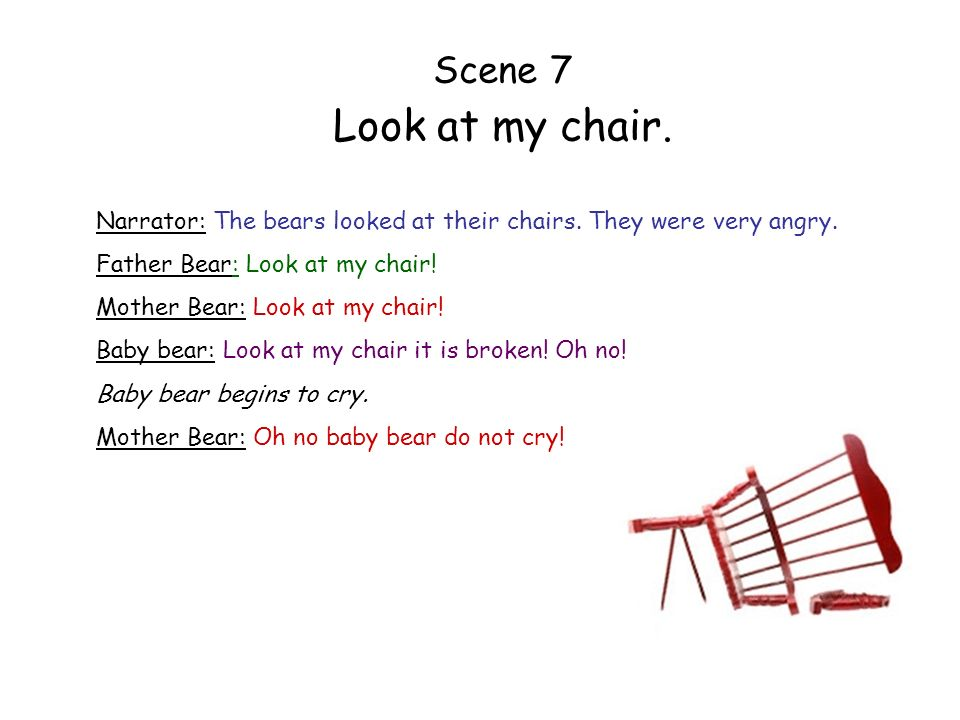 Scene 7 Look at my chair. Narrator: The bears looked at their chairs. They were very angry. Father Bear: Look at my chair! Mother Bear: Look at my cha