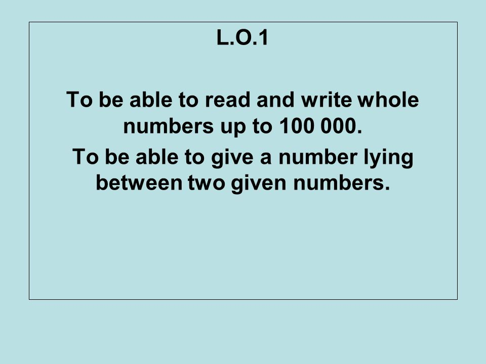 L.O.1 To be able to read and write whole numbers up to 100 000. To be able to give a number lying between two given numbers.