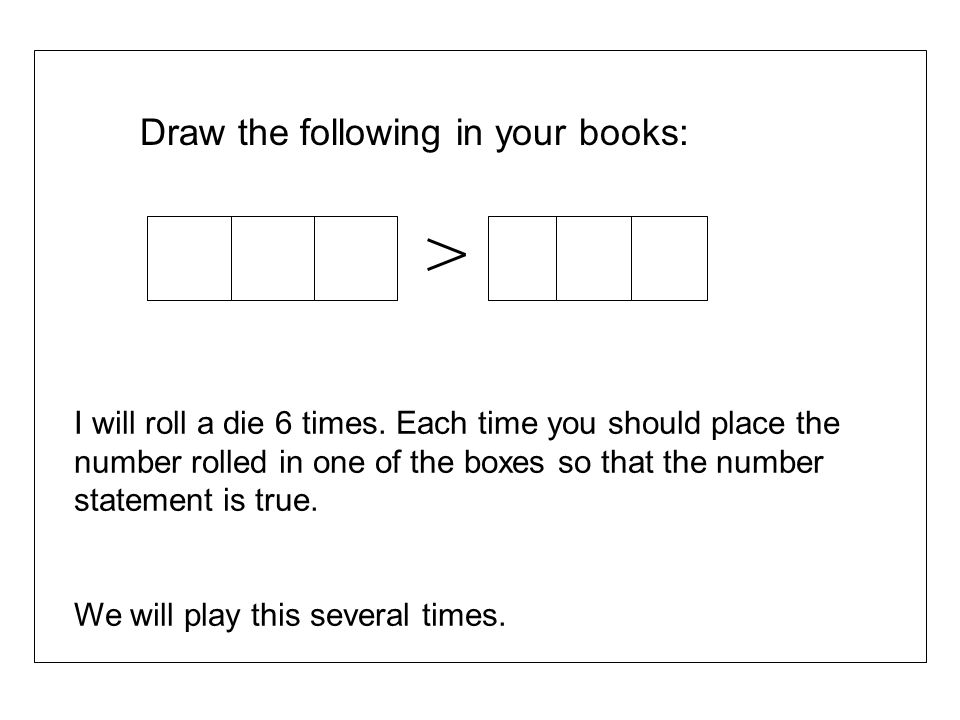 Draw the following in your books: I will roll a die 6 times. Each time you should place the number rolled in one of the boxes so that the number state