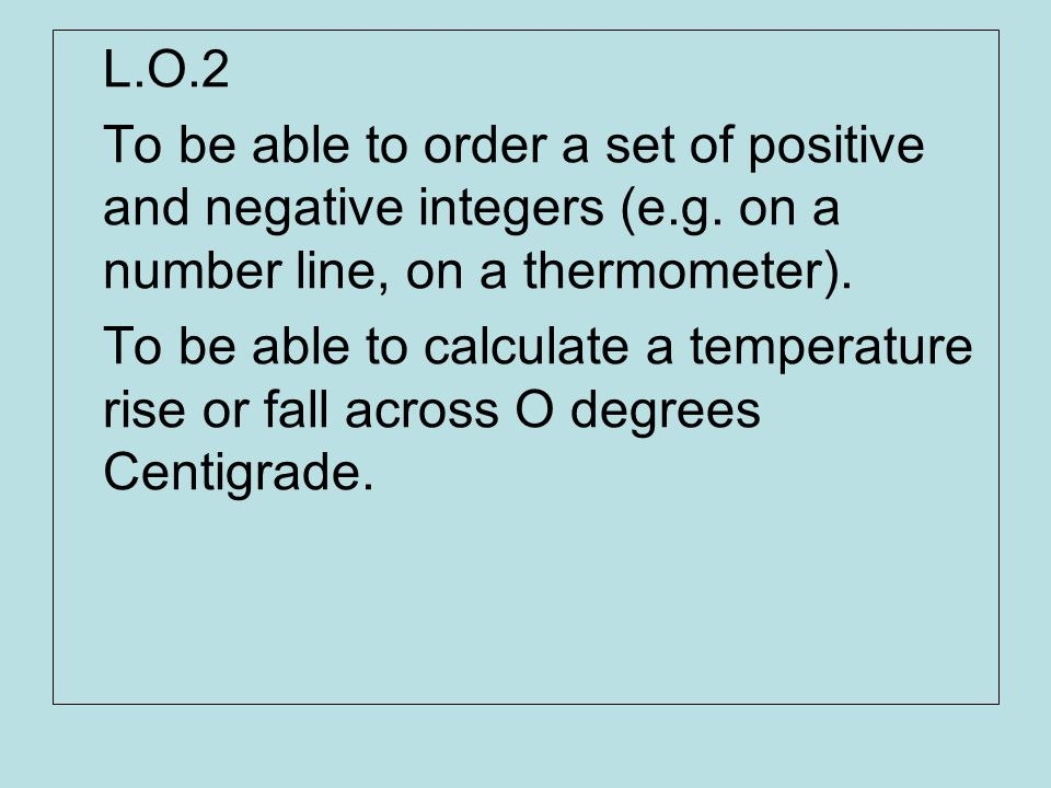L.O.2 To be able to order a set of positive and negative integers (e.g. on a number line, on a thermometer). To be able to calculate a temperature ris