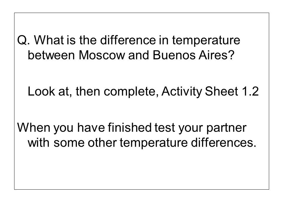 Q. What is the difference in temperature between Moscow and Buenos Aires? Look at, then complete, Activity Sheet 1.2 When you have finished test your