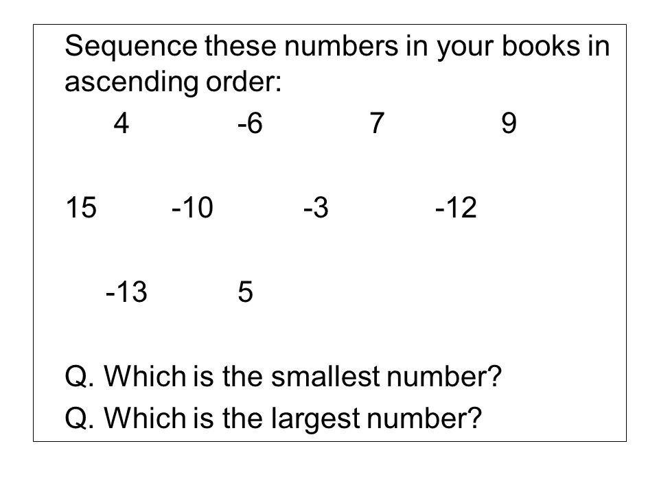 Sequence these numbers in your books in ascending order: 4-679 15-10 -3-12 -135 Q. Which is the smallest number? Q. Which is the largest number?