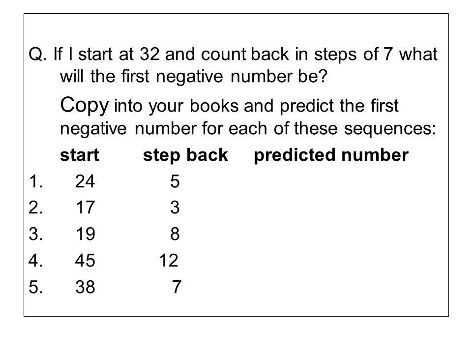 Q. If I start at 32 and count back in steps of 7 what will the first negative number be? Copy into your books and predict the first negative number fo