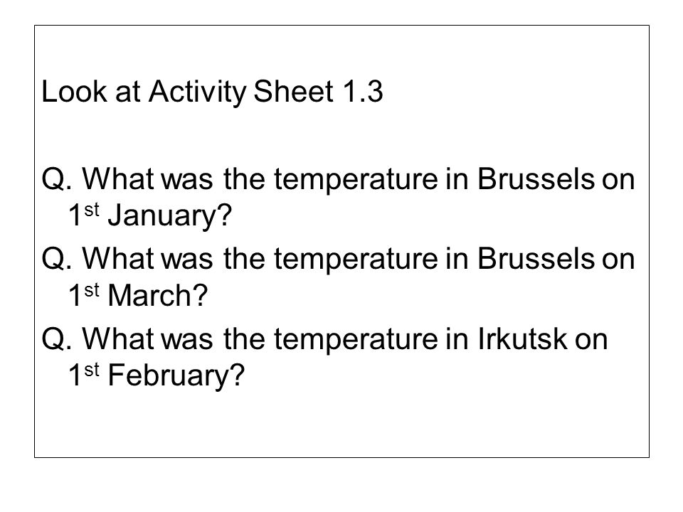 Look at Activity Sheet 1.3 Q. What was the temperature in Brussels on 1 st January? Q. What was the temperature in Brussels on 1 st March? Q. What was