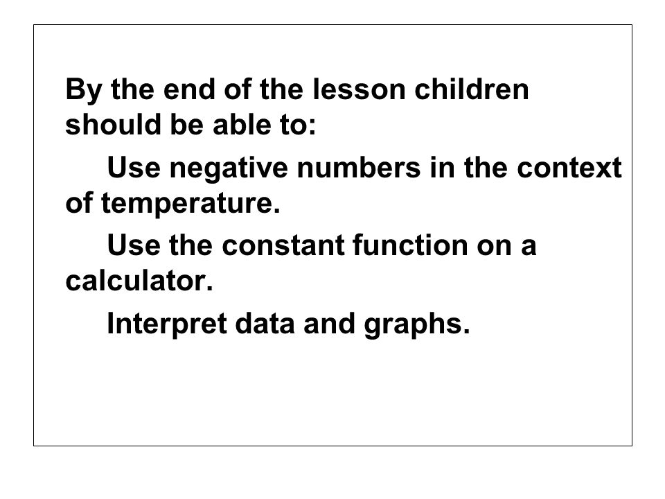 By the end of the lesson children should be able to: Use negative numbers in the context of temperature. Use the constant function on a calculator. In