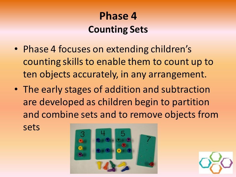 Phase 4 Counting Sets Phase 4 focuses on extending childrens counting skills to enable them to count up to ten objects accurately, in any arrangement.