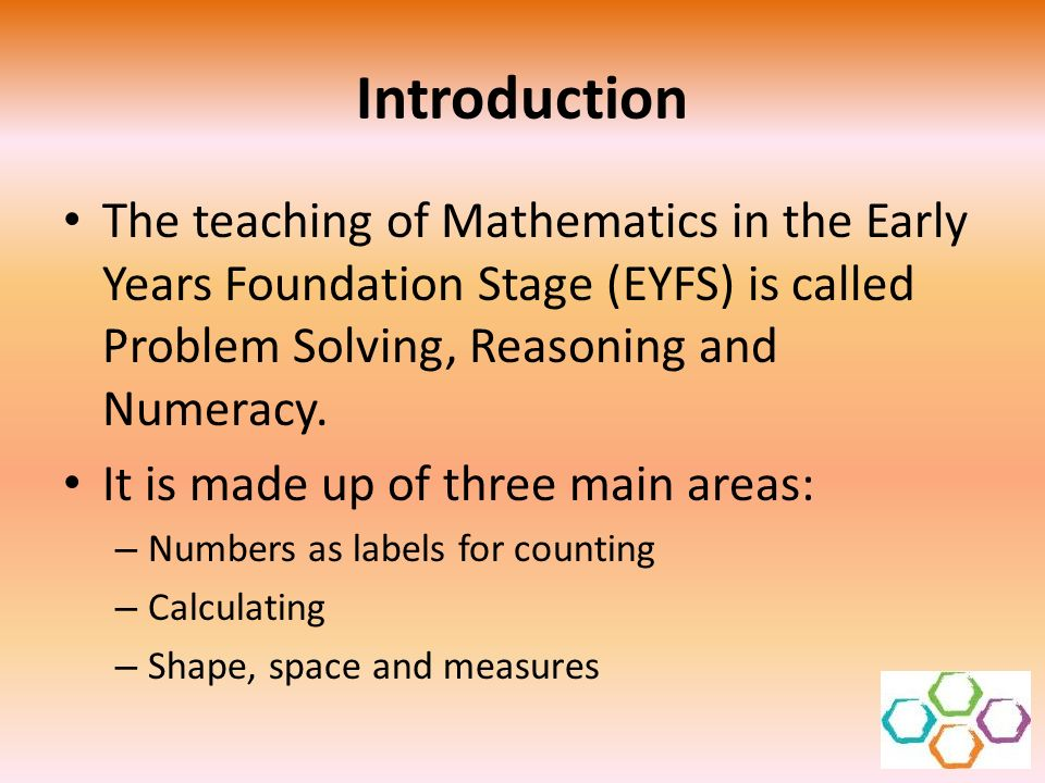 Introduction The teaching of Mathematics in the Early Years Foundation Stage (EYFS) is called Problem Solving, Reasoning and Numeracy. It is made up o