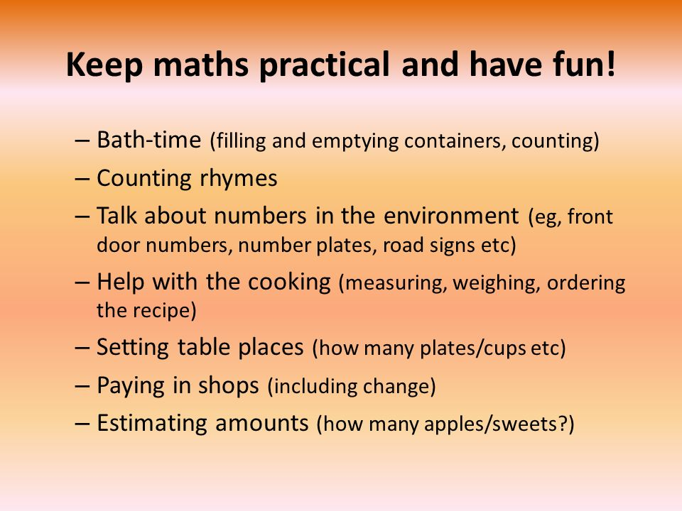 Keep maths practical and have fun! – Bath-time (filling and emptying containers, counting) – Counting rhymes – Talk about numbers in the environment (