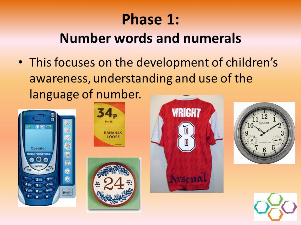 Phase 1: Number words and numerals This focuses on the development of childrens awareness, understanding and use of the language of number.