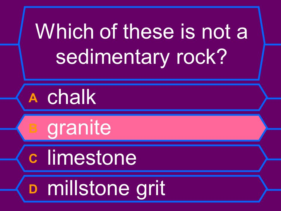 Which of these is not a sedimentary rock? A chalk B granite C limestone D millstone grit