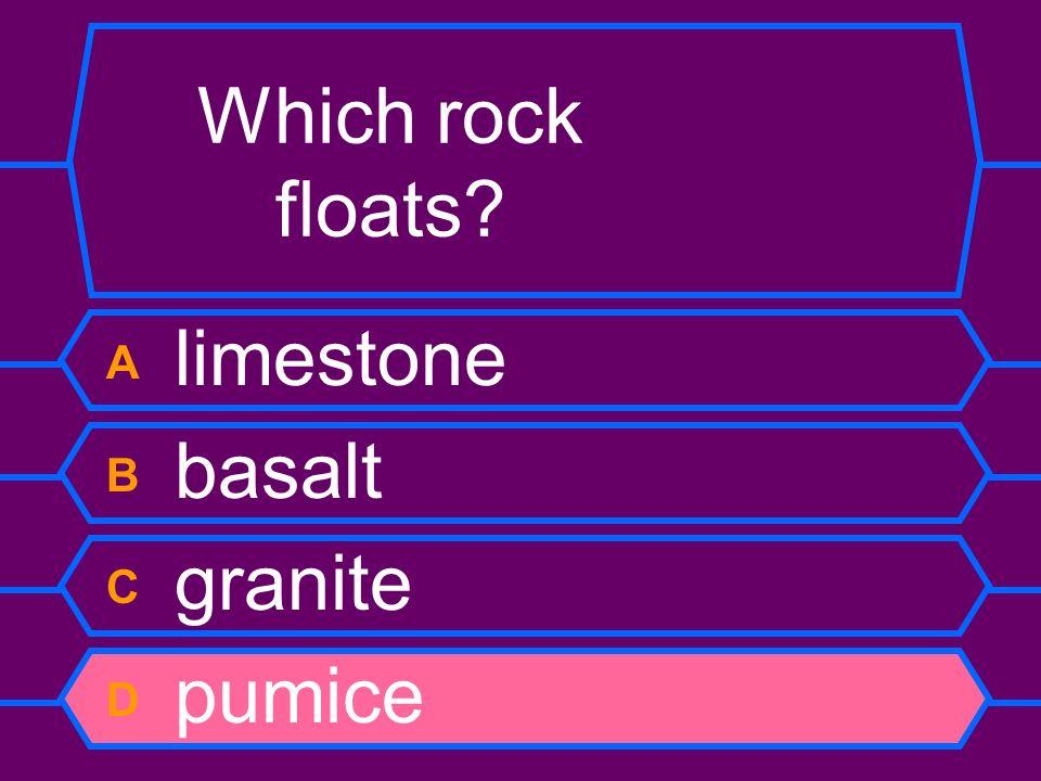 Which rock floats? A limestone B basalt C granite D pumice