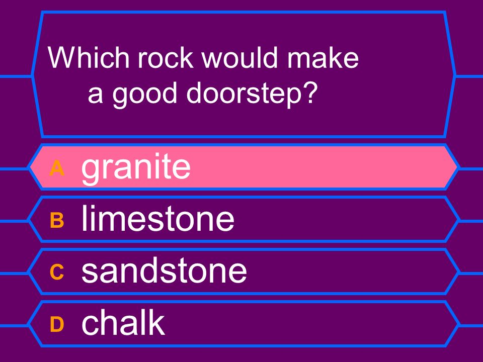 Which rock would make a good doorstep? A granite B limestone C sandstone D chalk