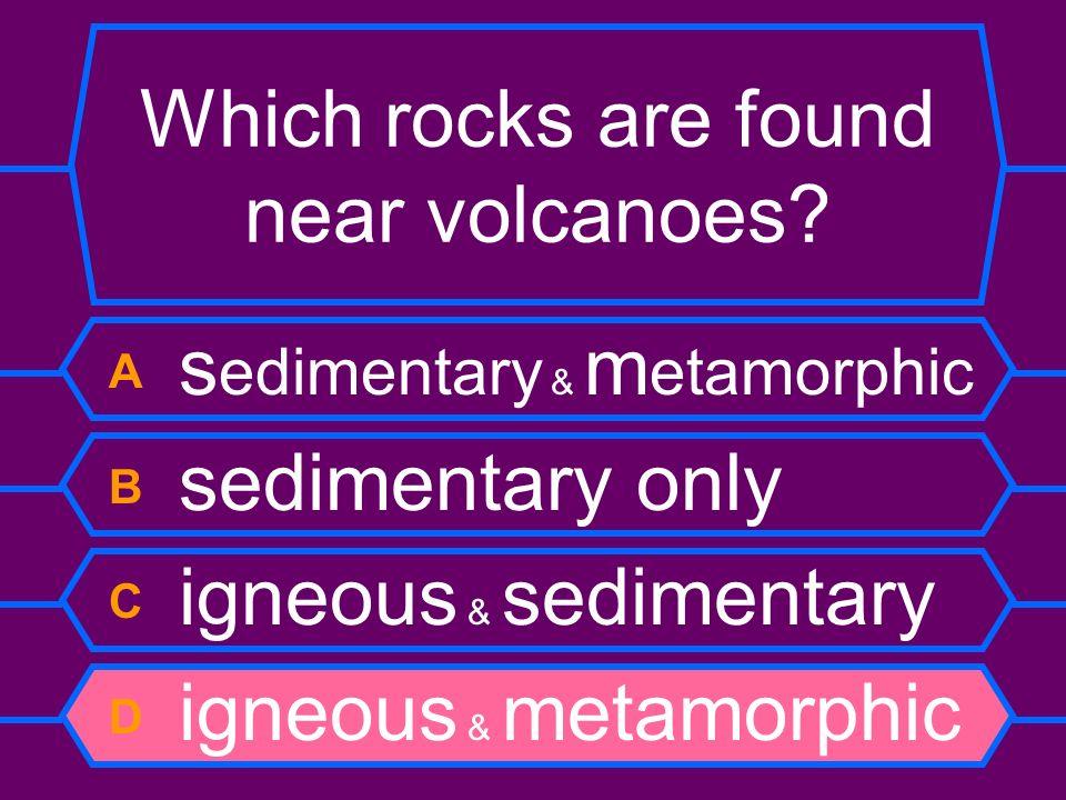 Which rocks are found near volcanoes? A s edimentary & m etamorphic B sedimentary only C igneous & sedimentary D igneous & metamorphic