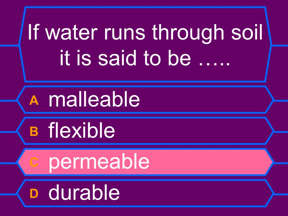 If water runs through soil it is said to be ….. A malleable B flexible C permeable D durable