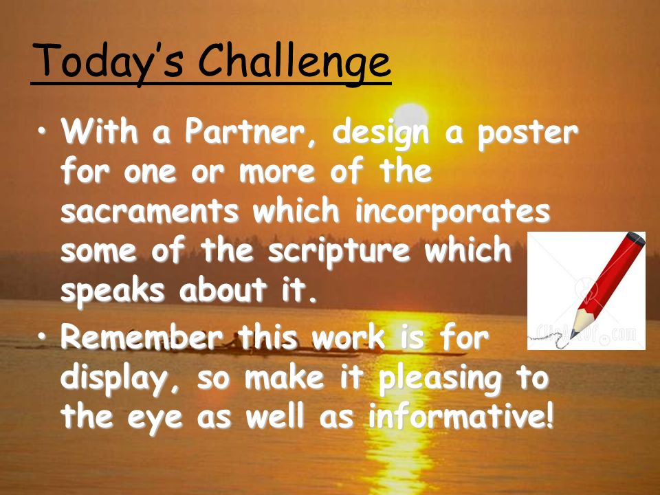 Todays Challenge With a Partner, design a poster for one or more of the sacraments which incorporates some of the scripture which speaks about it.With