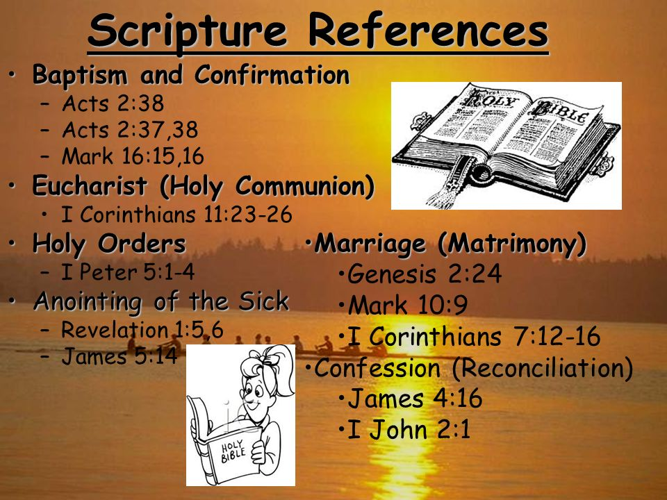 Scripture References Baptism and ConfirmationBaptism and Confirmation –Acts 2:38 –Acts 2:37,38 –Mark 16:15,16 Eucharist (Holy Communion)Eucharist (Hol