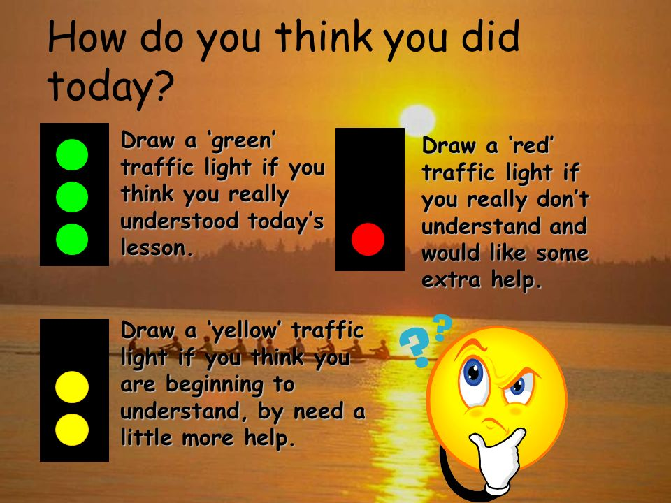 How do you think you did today? Draw a green traffic light if you think you really understood todays lesson. Draw a yellow traffic light if you think
