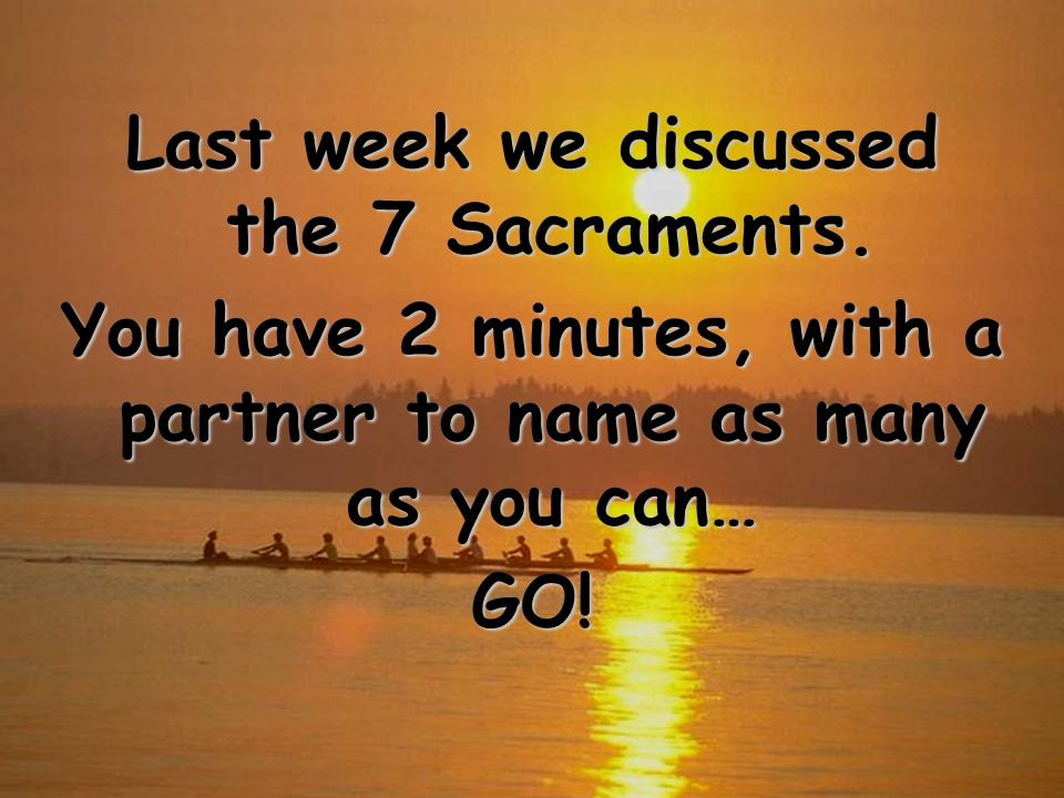 Last week we discussed the 7 Sacraments. You have 2 minutes, with a partner to name as many as you can… GO!