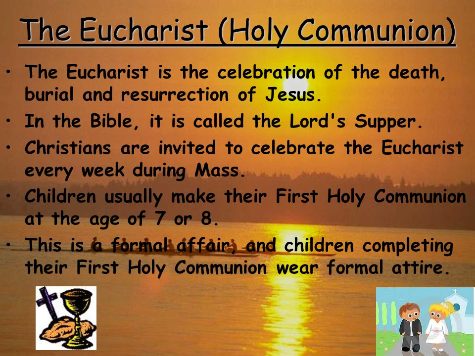 The Eucharist (Holy Communion) The Eucharist is the celebration of the death, burial and resurrection of Jesus. In the Bible, it is called the Lord's