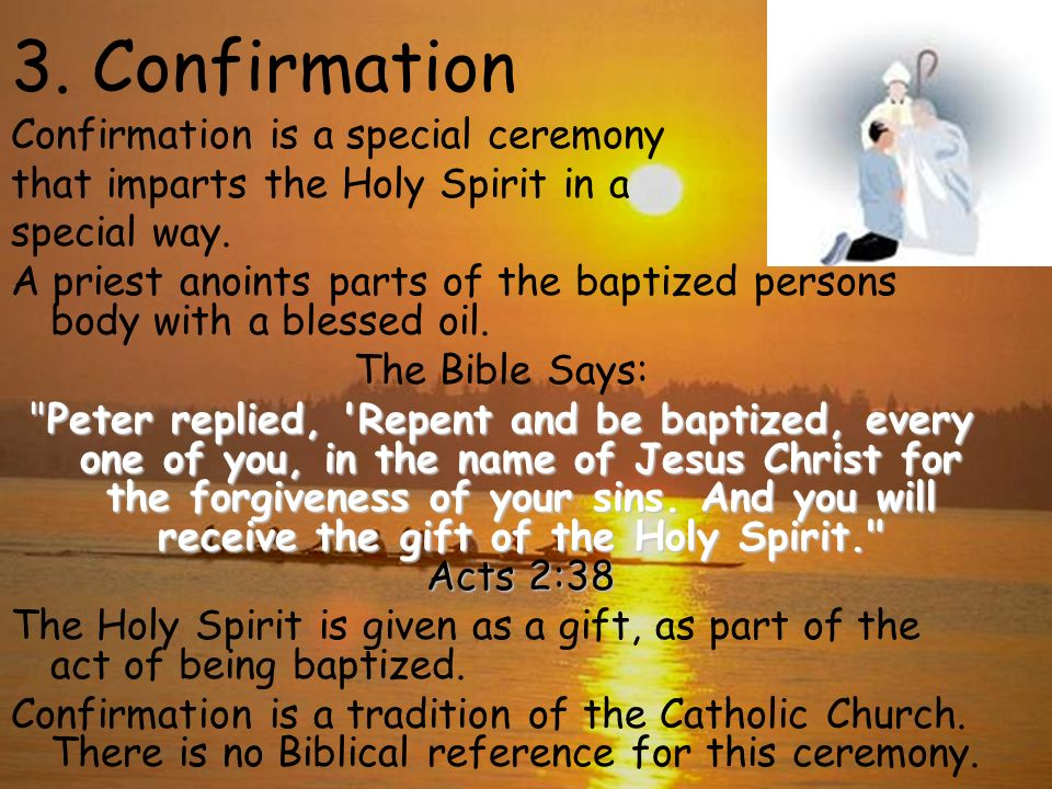 3. Confirmation Confirmation is a special ceremony that imparts the Holy Spirit in a special way. A priest anoints parts of the baptized persons body