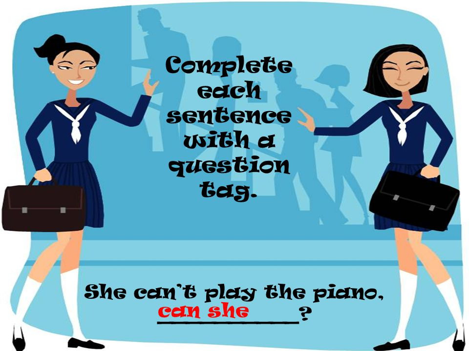She cant play the piano, __________? Complete each sentence with a question tag. can she