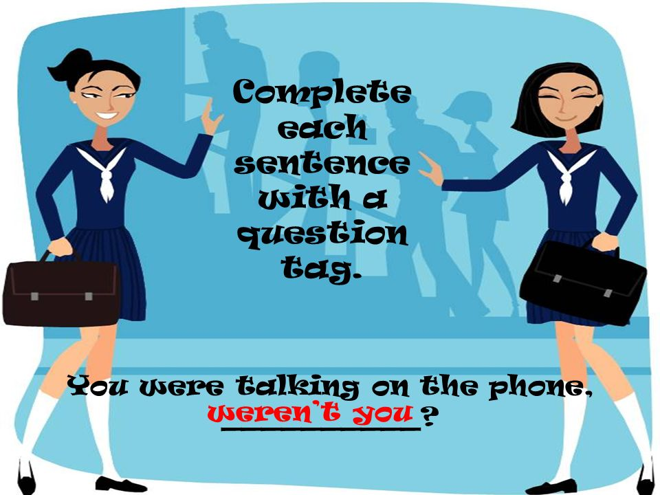 You were talking on the phone, __________? Complete each sentence with a question tag. werent you