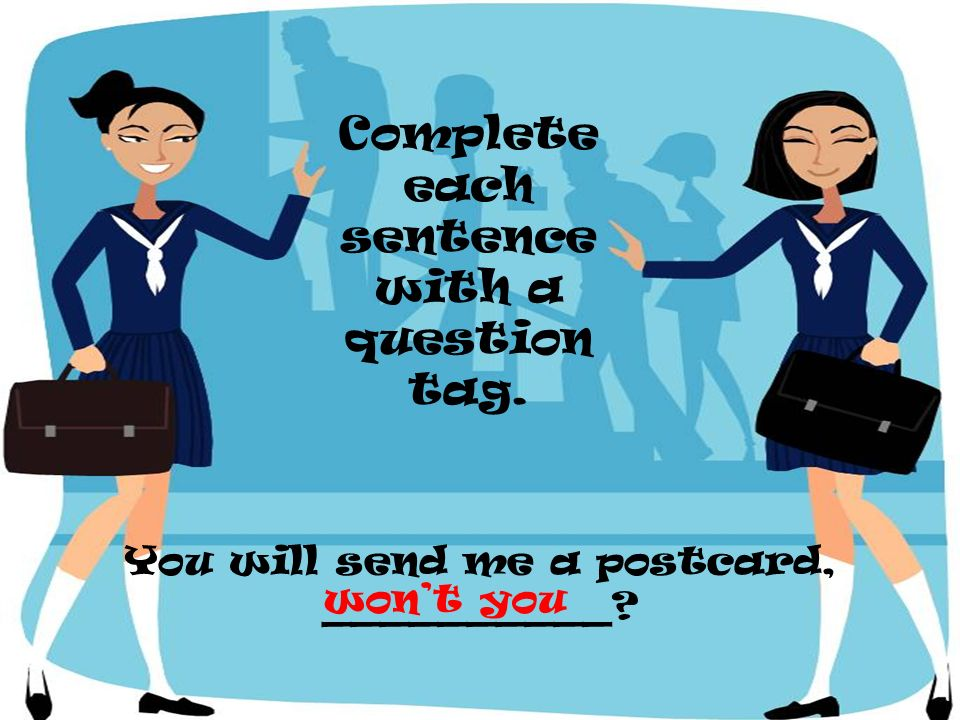You will send me a postcard, __________? Complete each sentence with a question tag. wont you