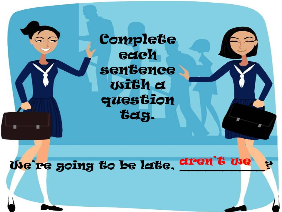 Were going to be late, __________? Complete each sentence with a question tag. arent we