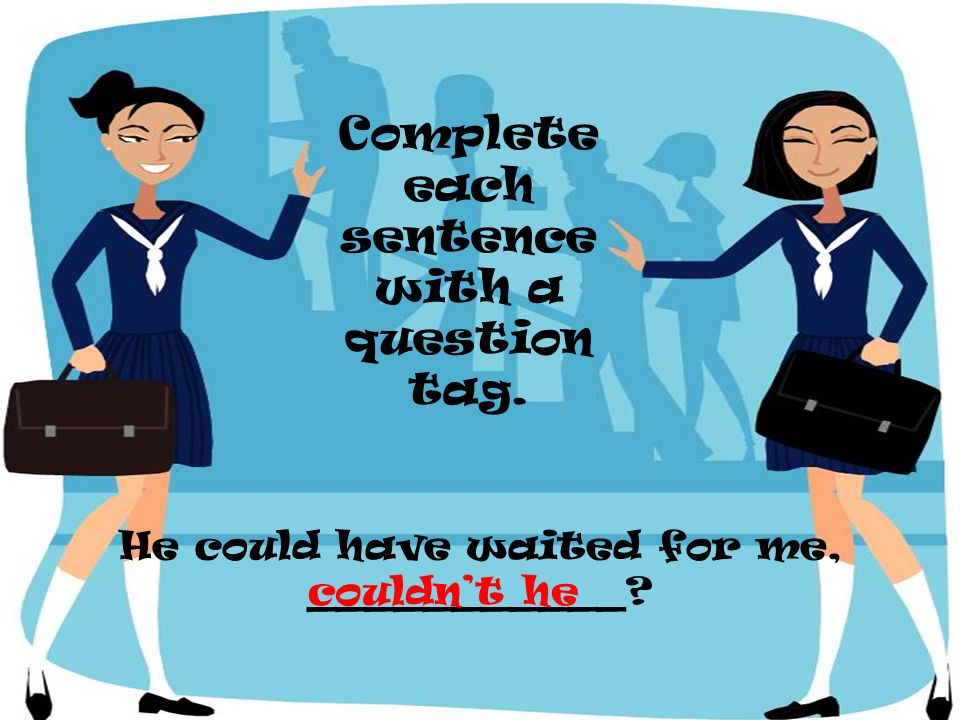 He could have waited for me, ___________? Complete each sentence with a question tag. couldnt he