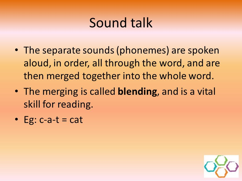 Sound talk The separate sounds (phonemes) are spoken aloud, in order, all through the word, and are then merged together into the whole word. The merg