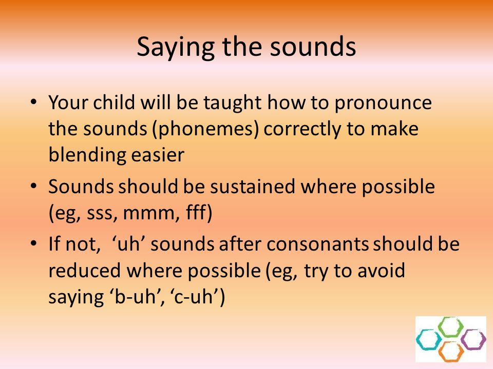 Saying the sounds Your child will be taught how to pronounce the sounds (phonemes) correctly to make blending easier Sounds should be sustained where