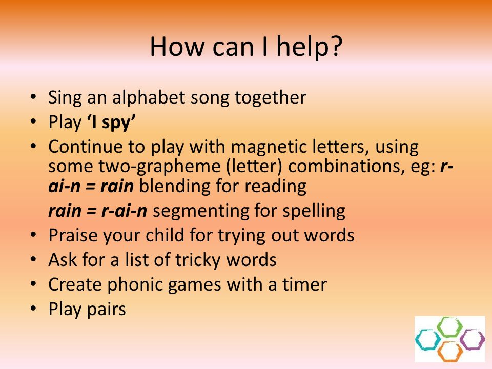 How can I help? Sing an alphabet song together Play I spy Continue to play with magnetic letters, using some two-grapheme (letter) combinations, eg: r
