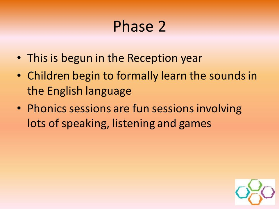 Phase 2 This is begun in the Reception year Children begin to formally learn the sounds in the English language Phonics sessions are fun sessions invo