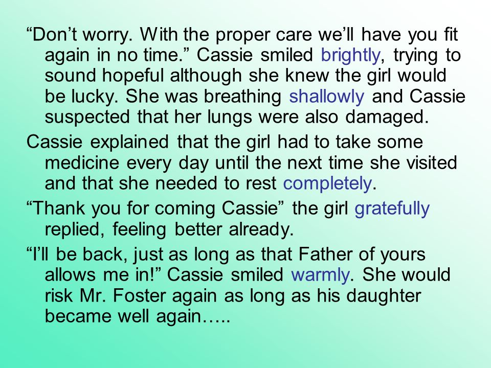 Dont worry. With the proper care well have you fit again in no time. Cassie smiled brightly, trying to sound hopeful although she knew the girl would