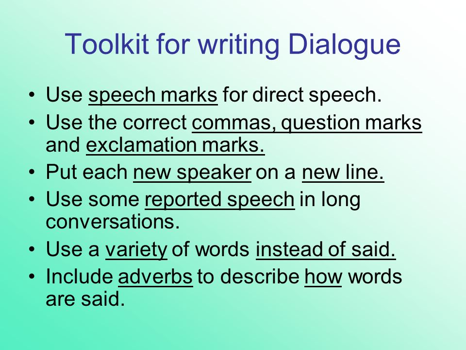 Toolkit for writing Dialogue Use speech marks for direct speech. Use the correct commas, question marks and exclamation marks. Put each new speaker on