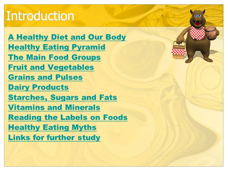 Introduction A Healthy Diet and Our Body Healthy Eating Pyramid The Main Food Groups Fruit and Vegetables Grains and Pulses Dairy Products Starches, Sugars and Fats Vitamins and Minerals Reading the Labels on Foods Healthy Eating Myths Links for further study