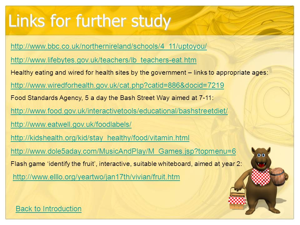Links for further study     Healthy eating and wired for health sites by the government – links to appropriate ages:   catid=886&docid=7219 Food Standards Agency, 5 a day the Bash Street Way aimed at 7-11: topmenu=6 Flash game identify the fruit, interactive, suitable whiteboard, aimed at year 2:   Back to Introduction