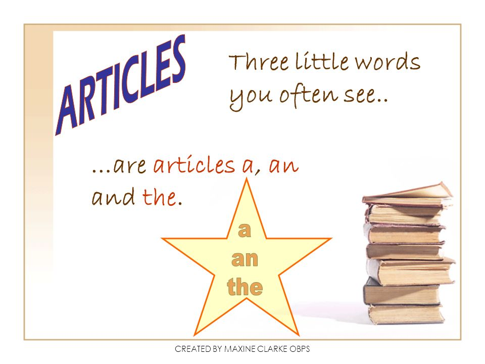 CREATED BY MAXINE CLARKE OBPS Three little words you often see.. …are articles a, an and the.
