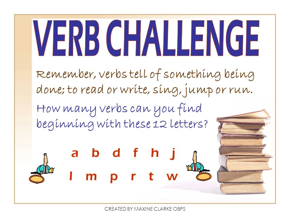 CREATED BY MAXINE CLARKE OBPS Remember, verbs tell of something being done; to read or write, sing, jump or run. How many verbs can you find beginning